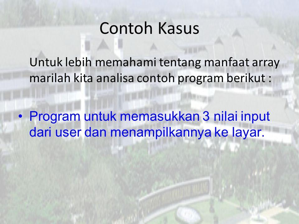 Contoh Kasus Untuk lebih memahami tentang manfaat array marilah kita analisa contoh program berikut : Program untuk memasukkan 3 nilai input dari user