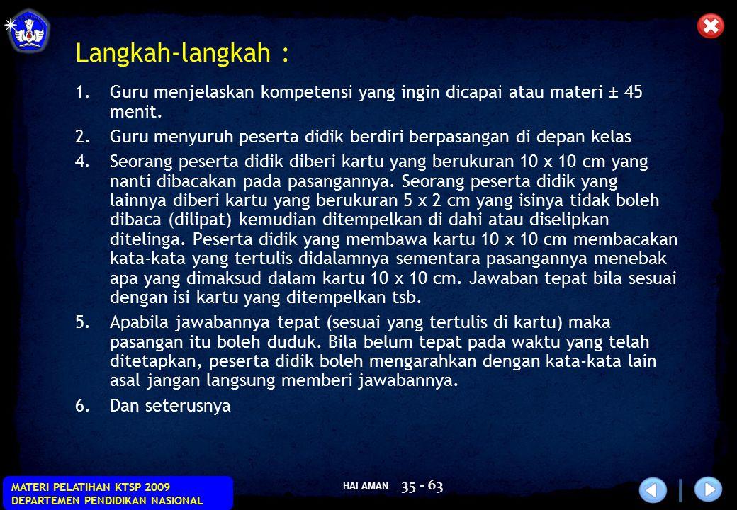 HALAMAN MATERI PELATIHAN KTSP 2009 DEPARTEMEN PENDIDIKAN NASIONAL 35 - 63 Langkah-langkah : 1.Guru menjelaskan kompetensi yang ingin dicapai atau mate