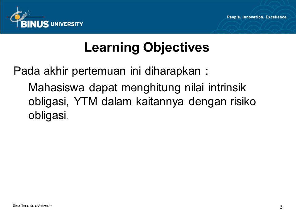 Bina Nusantara University 3 Learning Objectives Pada akhir pertemuan ini diharapkan : Mahasiswa dapat menghitung nilai intrinsik obligasi, YTM dalam k