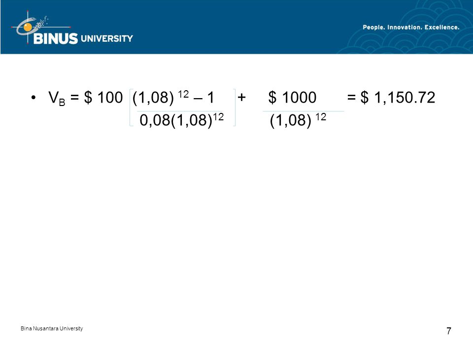 V B = $ 100 (1,08) 12 – 1 + $ 1000 = $ 1,150.72 0,08(1,08) 12 (1,08) 12 Bina Nusantara University 7