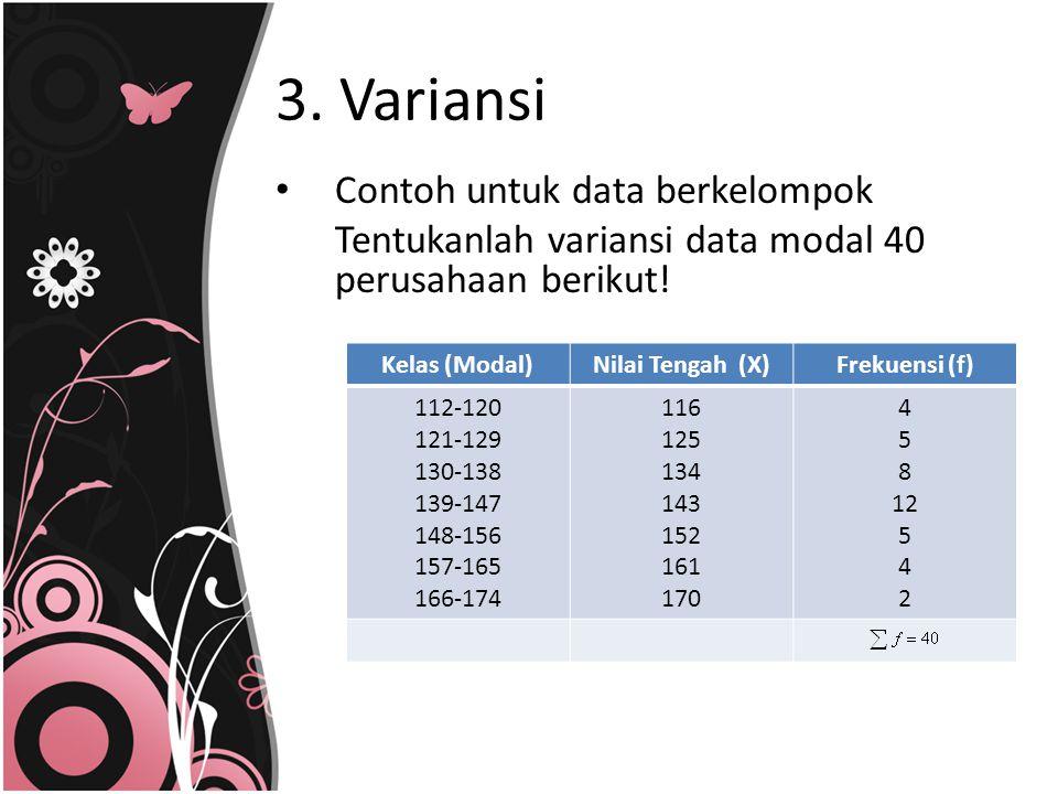 3. Variansi Contoh untuk data berkelompok Tentukanlah variansi data modal 40 perusahaan berikut! Kelas (Modal)Nilai Tengah (X)Frekuensi (f) 112-120 12