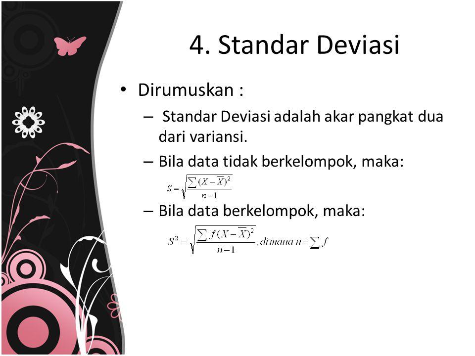 4. Standar Deviasi Dirumuskan : – Standar Deviasi adalah akar pangkat dua dari variansi. – Bila data tidak berkelompok, maka: – Bila data berkelompok,