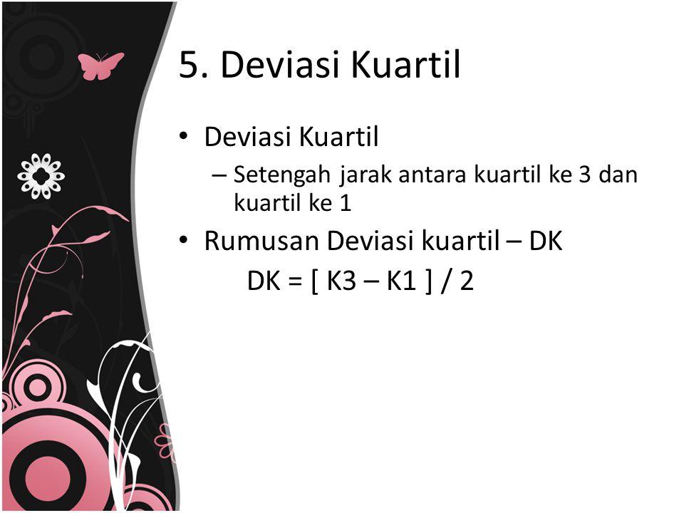 5. Deviasi Kuartil Deviasi Kuartil – Setengah jarak antara kuartil ke 3 dan kuartil ke 1 Rumusan Deviasi kuartil – DK DK = [ K3 – K1 ] / 2