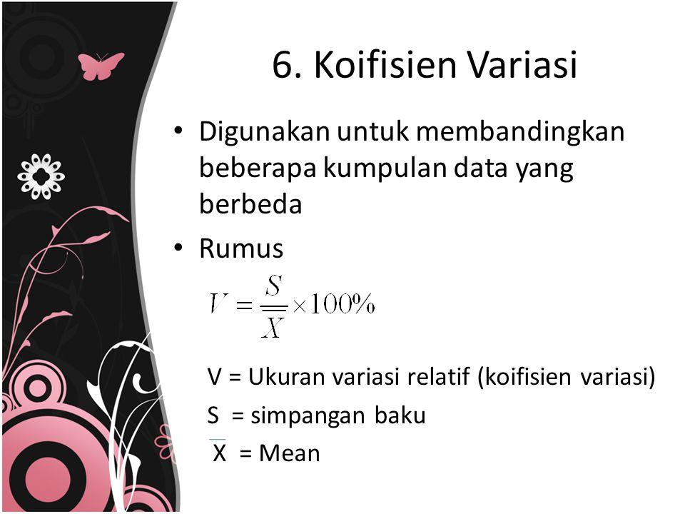 6. Koifisien Variasi Digunakan untuk membandingkan beberapa kumpulan data yang berbeda Rumus V = Ukuran variasi relatif (koifisien variasi) S = simpan