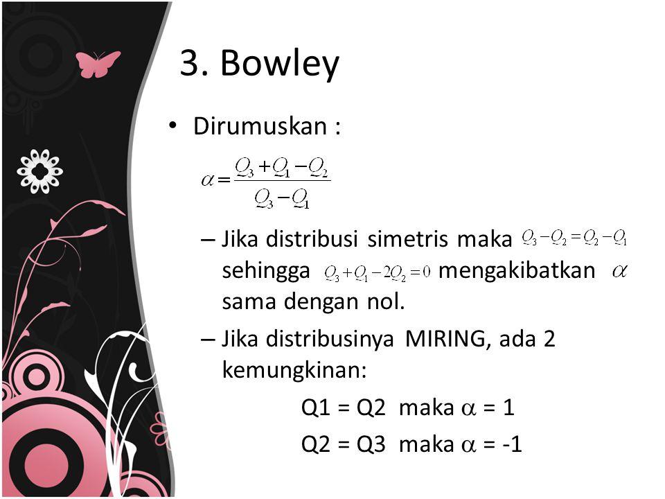 3. Bowley Dirumuskan : – Jika distribusi simetris maka sehingga mengakibatkan sama dengan nol. – Jika distribusinya MIRING, ada 2 kemungkinan: Q1 = Q2