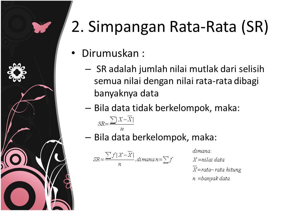 2. Simpangan Rata-Rata (SR) Dirumuskan : – SR adalah jumlah nilai mutlak dari selisih semua nilai dengan nilai rata-rata dibagi banyaknya data – Bila