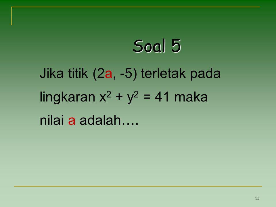 13 Soal 5 Jika titik (2a, -5) terletak pada lingkaran x 2 + y 2 = 41 maka nilai a adalah….