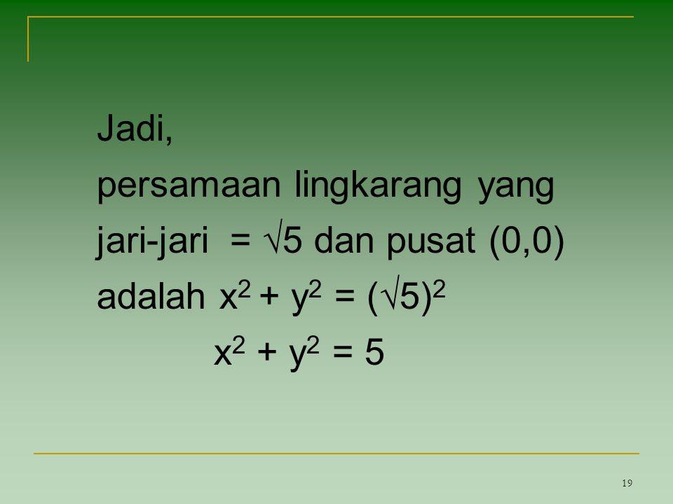 19 Jadi, persamaan lingkarang yang jari-jari = √5 dan pusat (0,0) adalah x 2 + y 2 = (√5) 2 x 2 + y 2 = 5