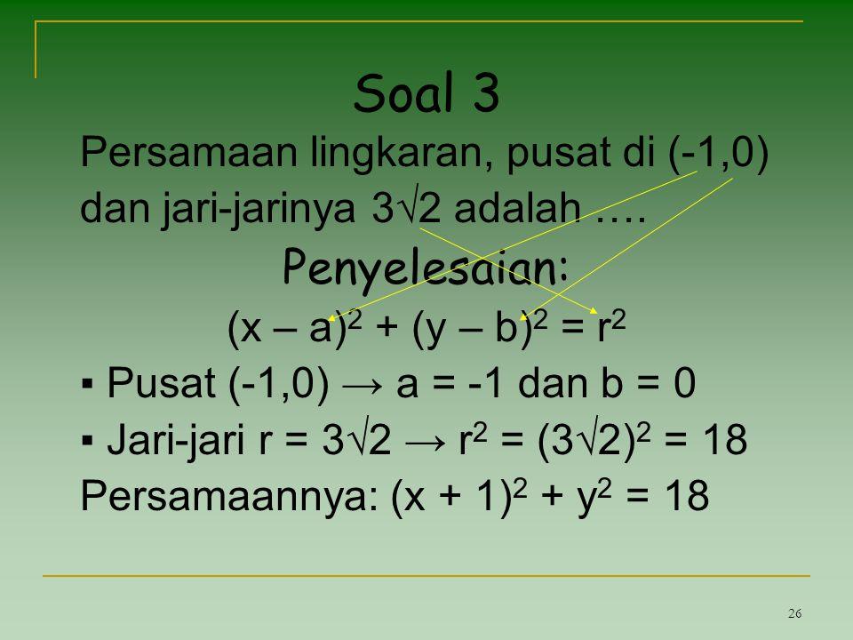 26 Soal 3 Persamaan lingkaran, pusat di (-1,0) dan jari-jarinya 3√2 adalah …. Penyelesaian: (x – a) 2 + (y – b) 2 = r 2 ▪ Pusat (-1,0) → a = -1 dan b