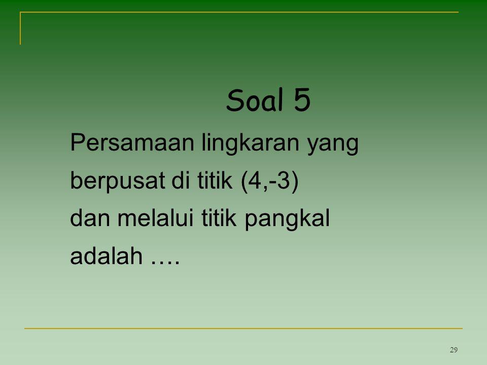 29 Soal 5 Persamaan lingkaran yang berpusat di titik (4,-3) dan melalui titik pangkal adalah ….