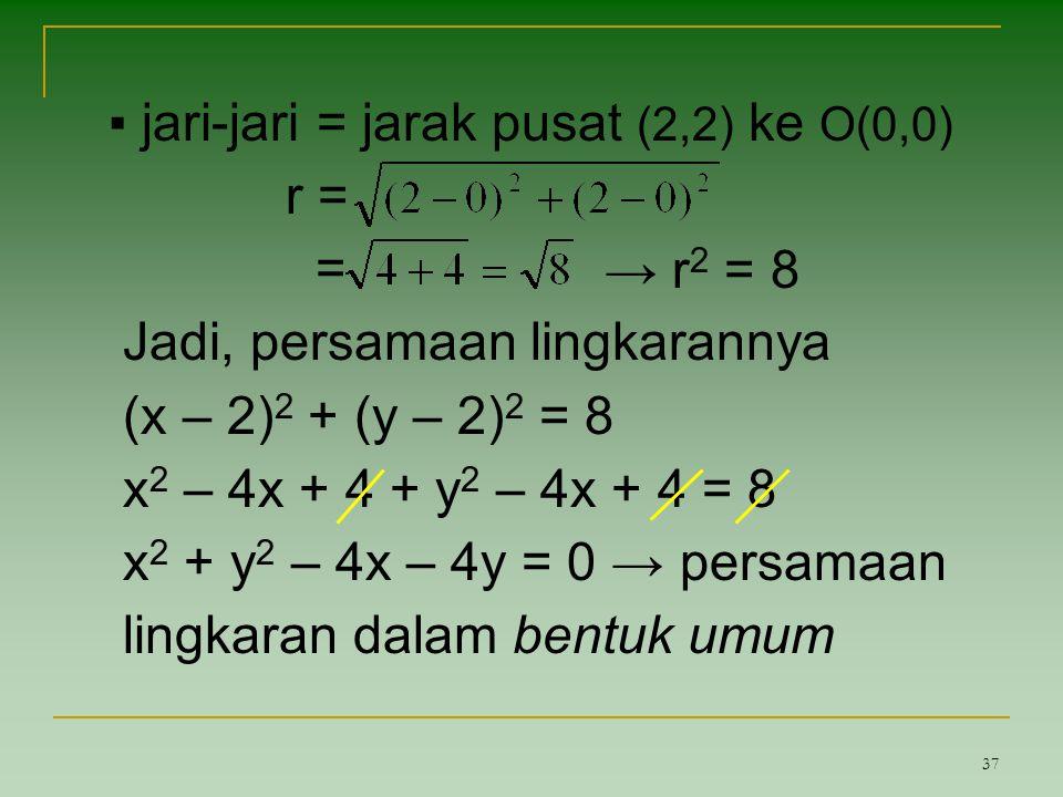 37 ▪ jari-jari = jarak pusat (2,2) ke O(0,0) r = = Jadi, persamaan lingkarannya (x – 2) 2 + (y – 2) 2 = 8 x 2 – 4x + 4 + y 2 – 4x + 4 = 8 x 2 + y 2 –
