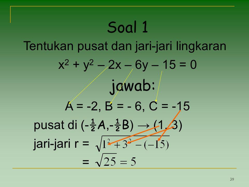 39 Soal 1 Tentukan pusat dan jari-jari lingkaran x 2 + y 2 – 2x – 6y – 15 = 0 jawab: A = -2, B = - 6, C = -15 pusat di (- ½A,- ½B ) → (1, 3) jari-jari