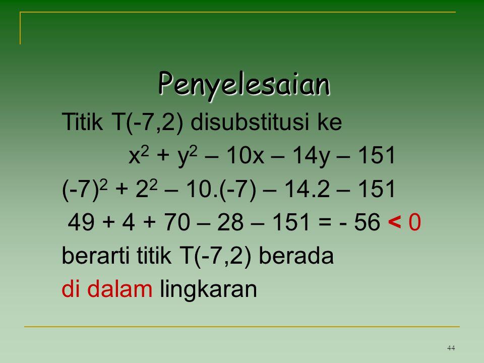 44 Penyelesaian Titik T(-7,2) disubstitusi ke x 2 + y 2 – 10x – 14y – 151 (-7) 2 + 2 2 – 10.(-7) – 14.2 – 151 49 + 4 + 70 – 28 – 151 = - 56 < 0 berart