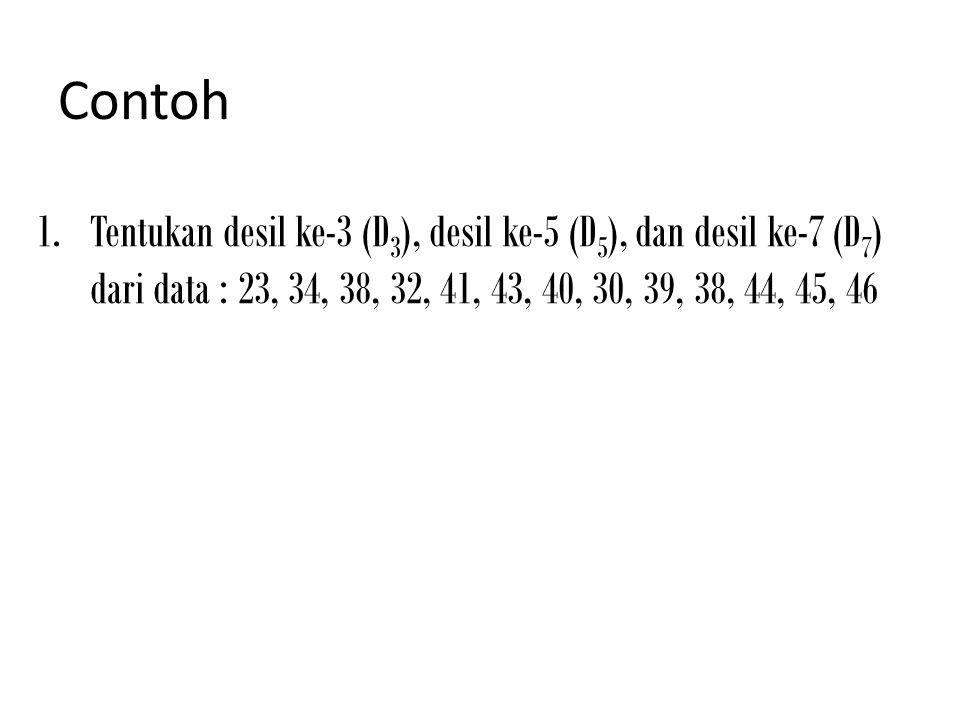 Contoh 1.Tentukan desil ke-3 (D 3 ), desil ke-5 (D 5 ), dan desil ke-7 (D 7 ) dari data : 23, 34, 38, 32, 41, 43, 40, 30, 39, 38, 44, 45, 46
