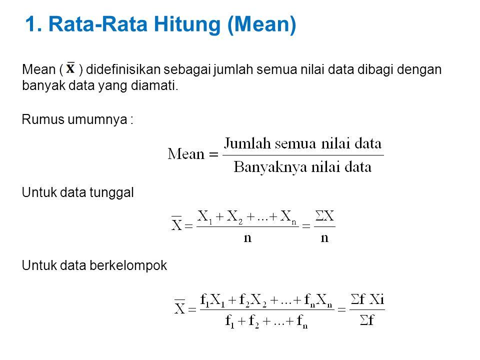 1. Rata-Rata Hitung (Mean) Mean ( ) didefinisikan sebagai jumlah semua nilai data dibagi dengan banyak data yang diamati. Rumus umumnya : Untuk data t