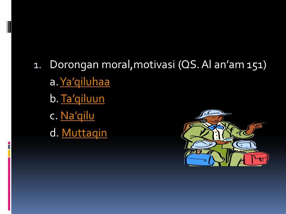 1. Dorongan moral,motivasi (QS. Al an'am 151) a. Ya'qiluhaaYa'qiluhaa b. Ta'qiluunTa'qiluun c. Na'qiluNa'qilu d. MuttaqinMuttaqin