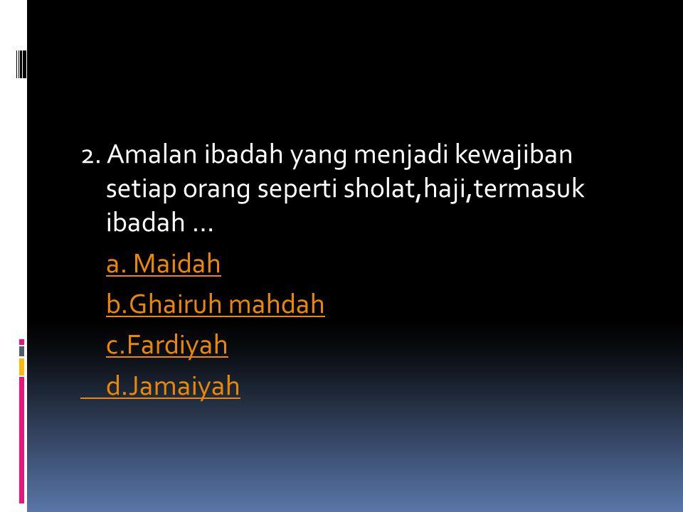 2. Amalan ibadah yang menjadi kewajiban setiap orang seperti sholat,haji,termasuk ibadah … a. Maidah b.Ghairuh mahdah c.Fardiyah d.Jamaiyah