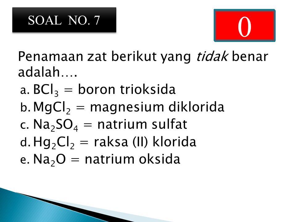 Penamaan zat berikut yang tidak benar adalah….a. BCl 3 = boron trioksida b.