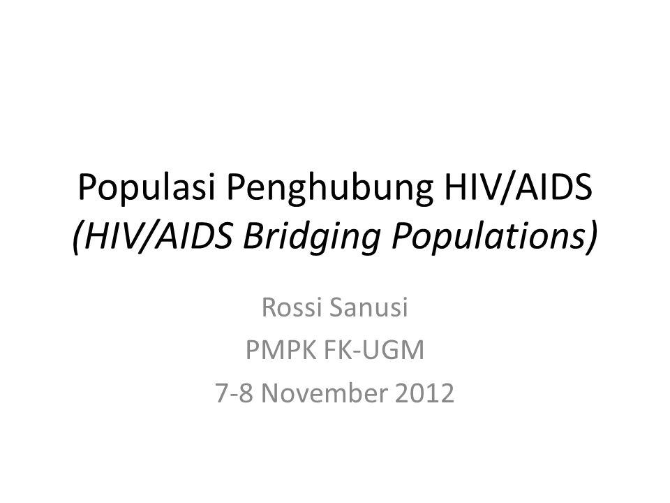 Populasi Penghubung HIV/AIDS (HIV/AIDS Bridging Populations) Rossi Sanusi PMPK FK-UGM 7-8 November 2012