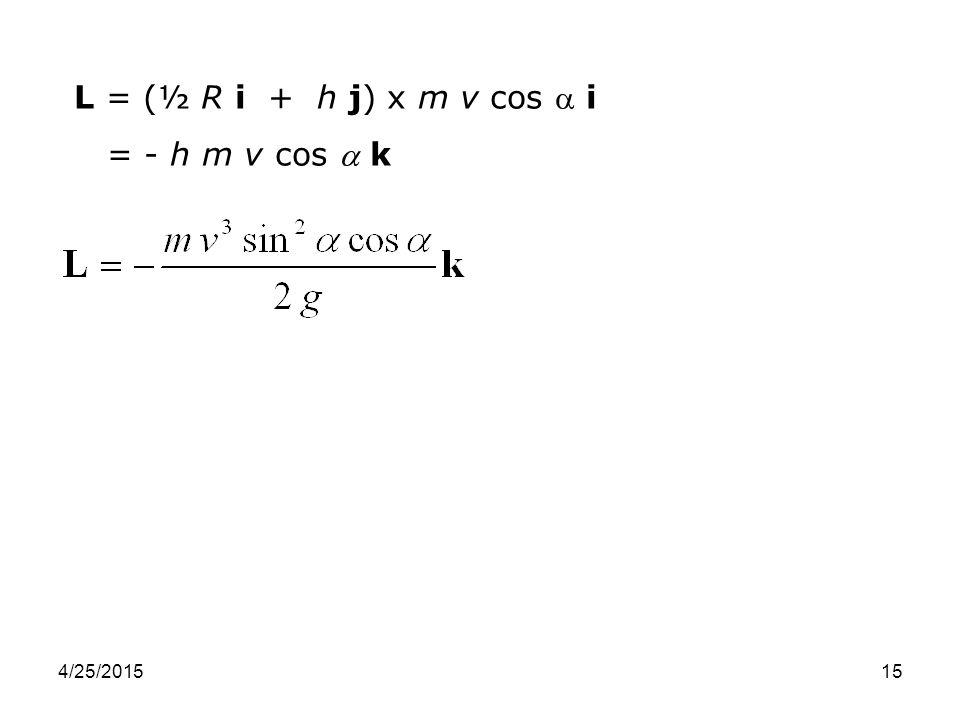 4/25/201515 L = (½ R i + h j) x m v cos  i = - h m v cos  k