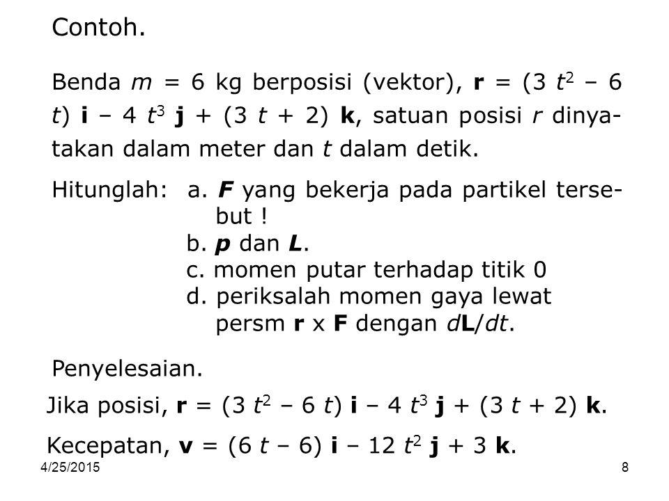 8 Benda m = 6 kg berposisi (vektor), r = (3 t 2 – 6 t) i – 4 t 3 j + (3 t + 2) k, satuan posisi r dinya- takan dalam meter dan t dalam detik. Contoh.