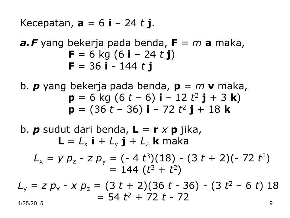 4/25/201510 L z = x p y - y p x = (3 t 2 – 6 t)(-72 t 2 ) - (- 4 t 3 )(36 t - 36) = - 72 t 4 + 288 t 3 L = 144 (t 3 + t 2 ) i + (54 t 2 + 72 t - 72) j - (72 t 4 - 288 t 3 ) k c.