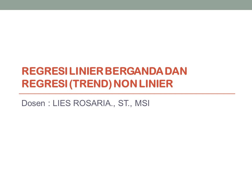 REGRESI LINIER BERGANDA DAN REGRESI (TREND) NON LINIER Dosen : LIES ROSARIA., ST., MSI