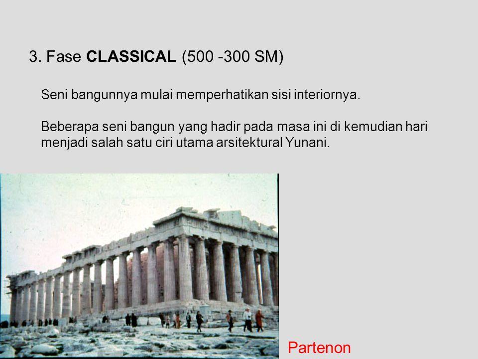 3. Fase CLASSICAL (500 -300 SM) Seni bangunnya mulai memperhatikan sisi interiornya. Beberapa seni bangun yang hadir pada masa ini di kemudian hari me
