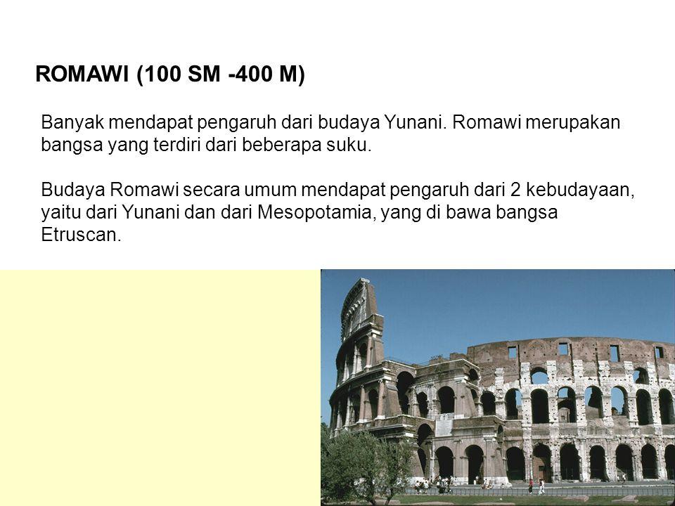 ROMAWI (100 SM -400 M) Banyak mendapat pengaruh dari budaya Yunani. Romawi merupakan bangsa yang terdiri dari beberapa suku. Budaya Romawi secara umum