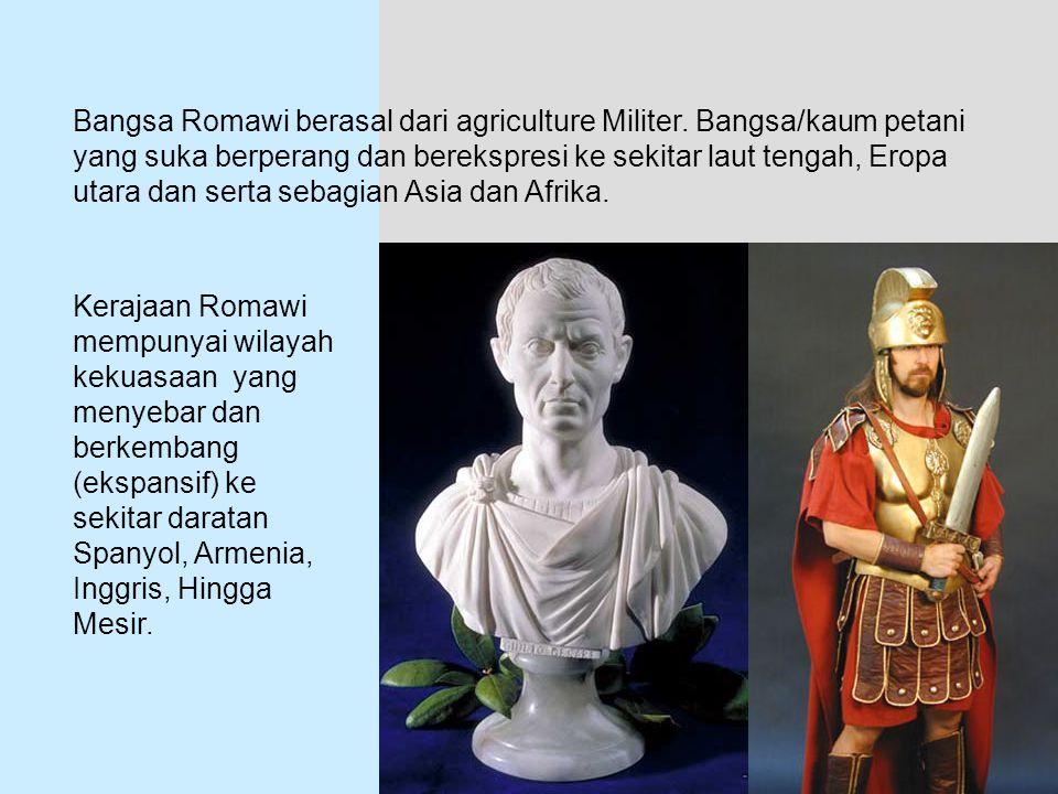 Bangsa Romawi berasal dari agriculture Militer. Bangsa/kaum petani yang suka berperang dan berekspresi ke sekitar laut tengah, Eropa utara dan serta s