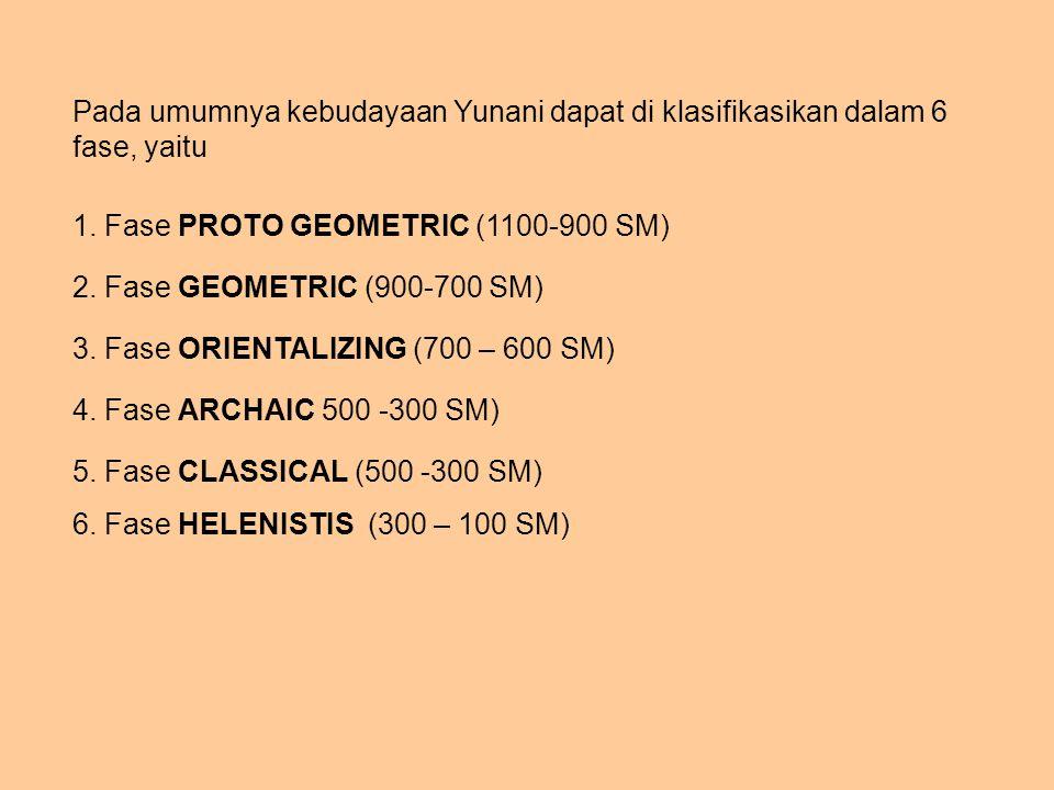 Pada umumnya kebudayaan Yunani dapat di klasifikasikan dalam 6 fase, yaitu 1. Fase PROTO GEOMETRIC (1100-900 SM) 2. Fase GEOMETRIC (900-700 SM) 3. Fas
