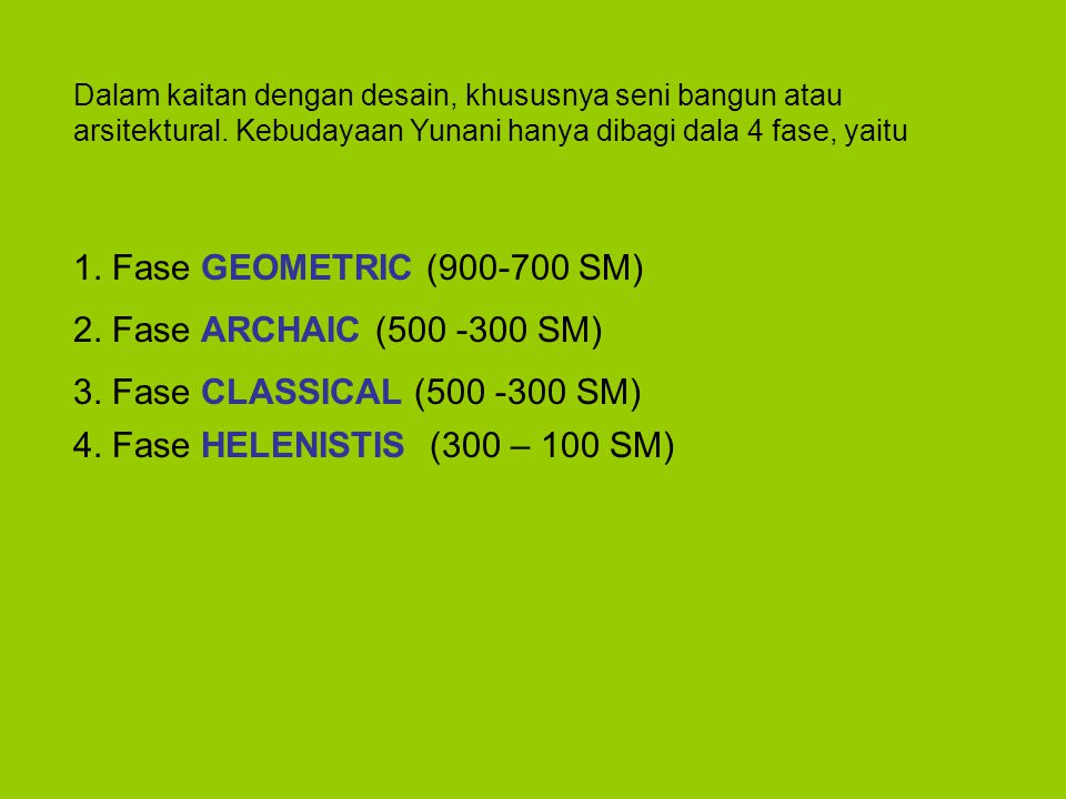 Dalam kaitan dengan desain, khususnya seni bangun atau arsitektural. Kebudayaan Yunani hanya dibagi dala 4 fase, yaitu 1. Fase GEOMETRIC (900-700 SM)
