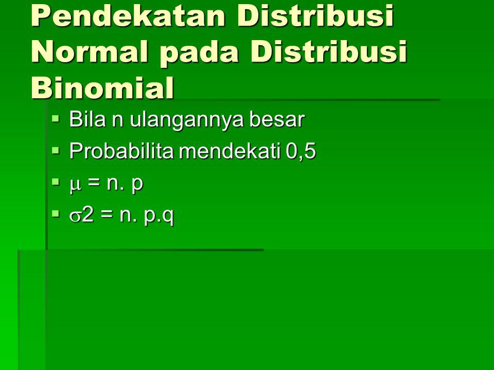 Pendekatan Distribusi Normal pada Distribusi Binomial  Bila n ulangannya besar  Probabilita mendekati 0,5   = n. p   2 = n. p.q