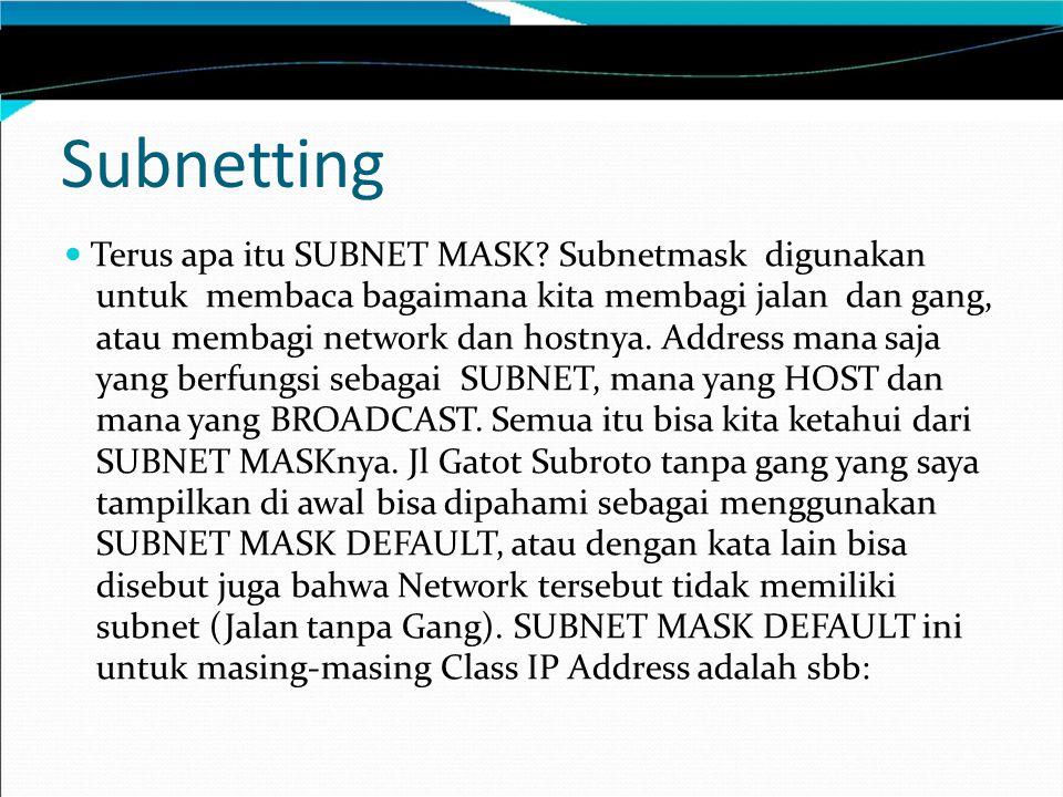 Terus apa itu SUBNET MASK? Subnetmask digunakan untuk membaca bagaimana kita membagi jalan dan gang, atau membagi network dan hostnya. Address mana sa