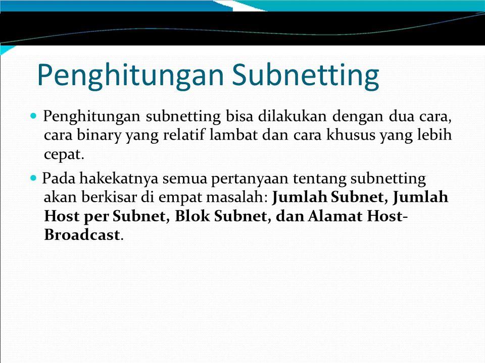 Penghitungan Subnetting Penghitungan subnetting bisa dilakukan dengan dua cara, cara binary yang relatif lambat dan cara khusus yang lebih cepat. Pada