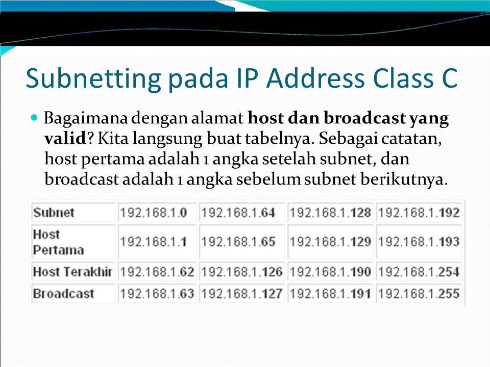 Subnetting pada IP Address Class C Bagaimana dengan alamat host dan broadcast yang valid? Kita langsung buat tabelnya. Sebagai catatan, host pertama a