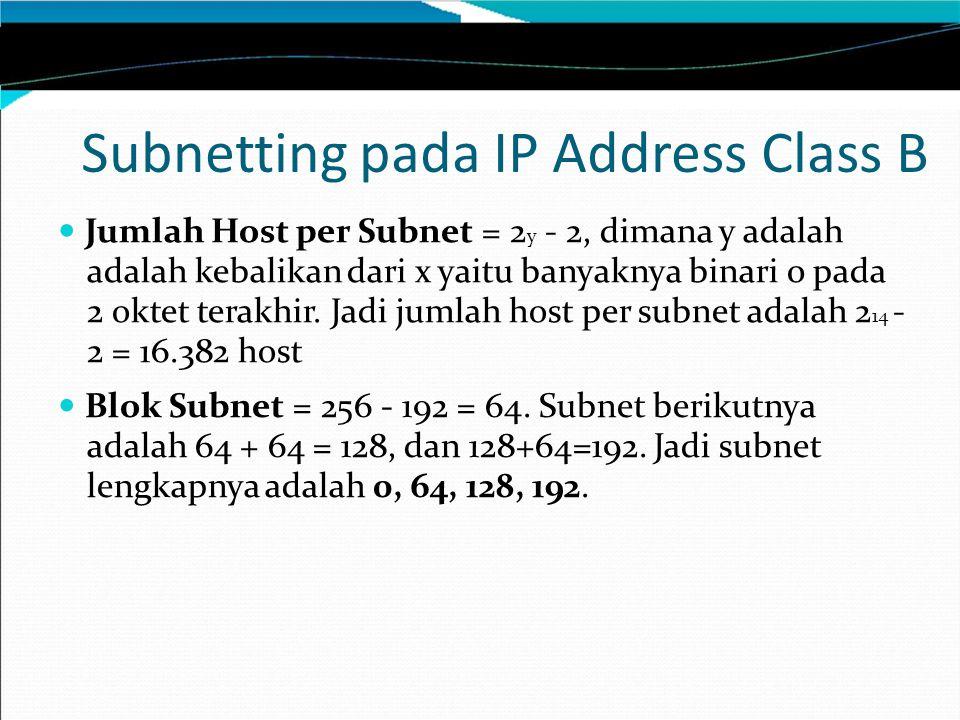 Subnetting pada IP Address Class B Jumlah Host per Subnet = 2 y - 2, dimana y adalah adalah kebalikan dari x yaitu banyaknya binari 0 pada 2 oktet ter
