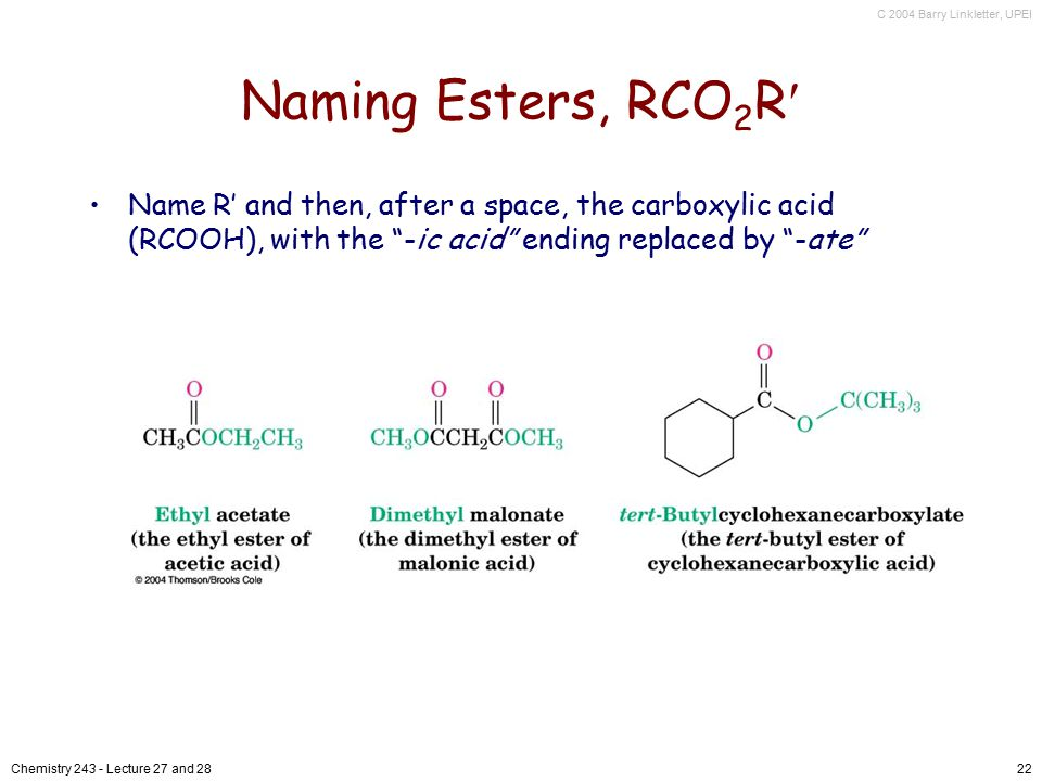 C 2004 Barry Linkletter, UPEI Chemistry 243 - Lecture 27 and 2822 Naming Esters, RCO 2 R Name R' and then, after a space, the carboxylic acid (RCOOH), with the -ic acid ending replaced by -ate