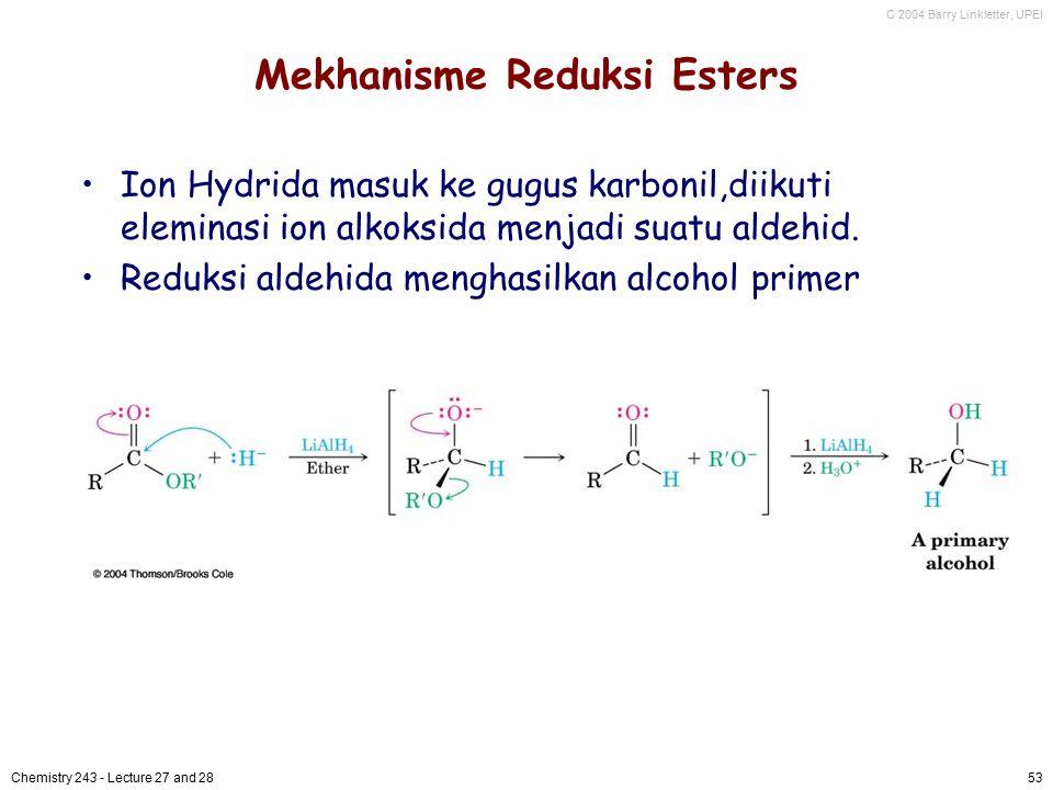 C 2004 Barry Linkletter, UPEI Chemistry 243 - Lecture 27 and 2853 Mekhanisme Reduksi Esters Ion Hydrida masuk ke gugus karbonil,diikuti eleminasi ion