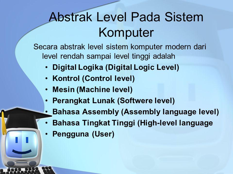 Abstrak Level Pada Sistem Komputer Secara abstrak level sistem komputer modern dari level rendah sampai level tinggi adalah Digital Logika (Digital Logic Level) Kontrol (Control level) Mesin (Machine level) Perangkat Lunak (Softwere level) Bahasa Assembly (Assembly language level) Bahasa Tingkat Tinggi (High-level language Pengguna (User)