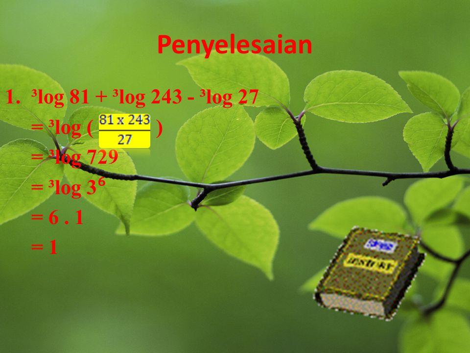 Contoh Soal Selesaikan soal berikut: 1.³log 81 + ³log 243 - ³log 27 2.³log 27 - ³ log 81 3. ⁵ log 125 carilah himpunan persamaan logaritma ⁹ log (2x –