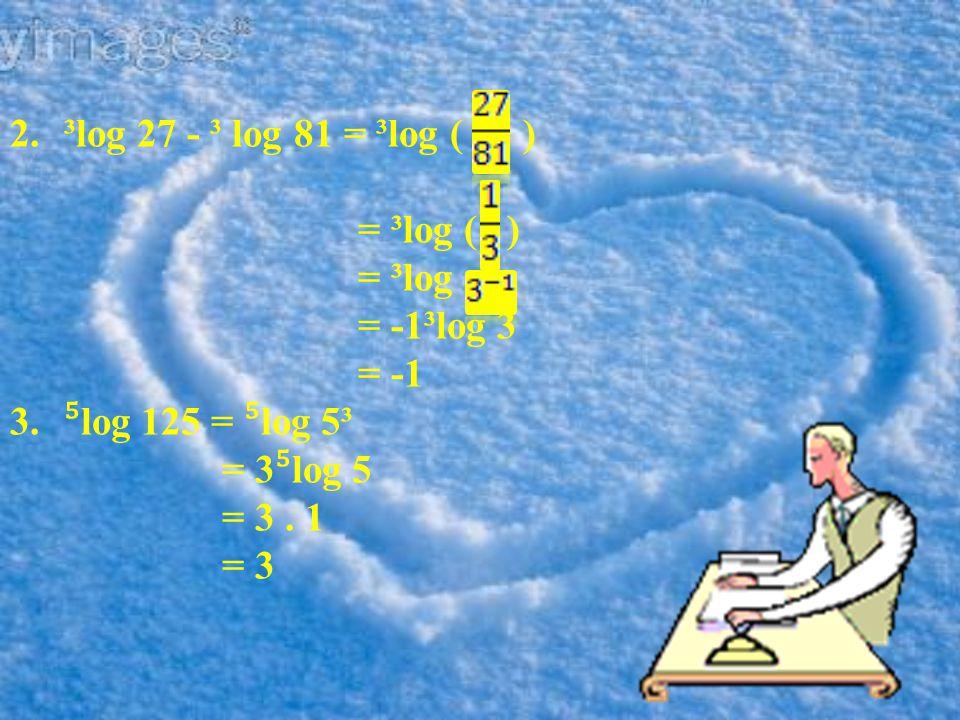 Penyelesaian 1.³log 81 + ³log 243 - ³log 27 = ³log ( ) = ³log 729 = ³log 3 ⁶ = 6. 1 = 1