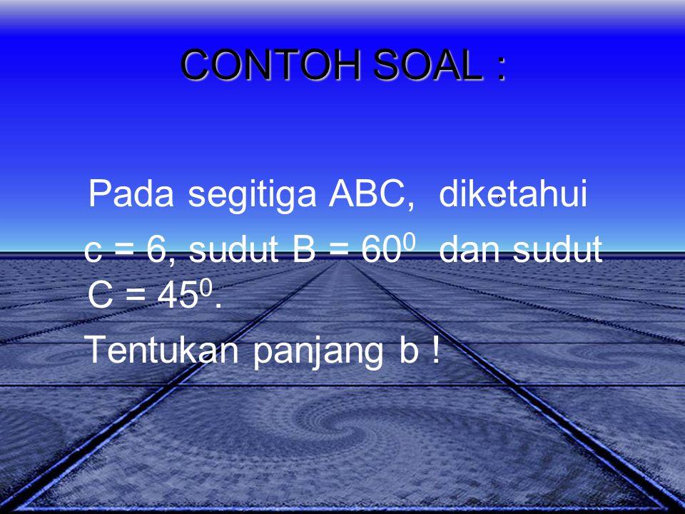 CONTOH SOAL : Pada segitiga ABC, diketahui c = 6, sudut B = 60 0 dan sudut C = 45 0. Tentukan panjang b !