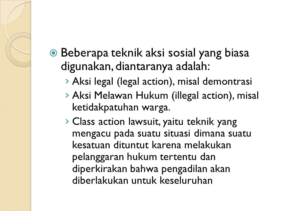  Beberapa teknik aksi sosial yang biasa digunakan, diantaranya adalah: › Aksi legal (legal action), misal demontrasi › Aksi Melawan Hukum (illegal action), misal ketidakpatuhan warga.