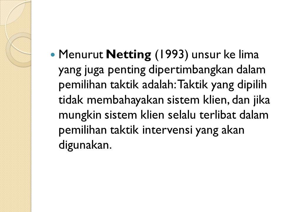 Menurut Netting (1993) unsur ke lima yang juga penting dipertimbangkan dalam pemilihan taktik adalah: Taktik yang dipilih tidak membahayakan sistem klien, dan jika mungkin sistem klien selalu terlibat dalam pemilihan taktik intervensi yang akan digunakan.