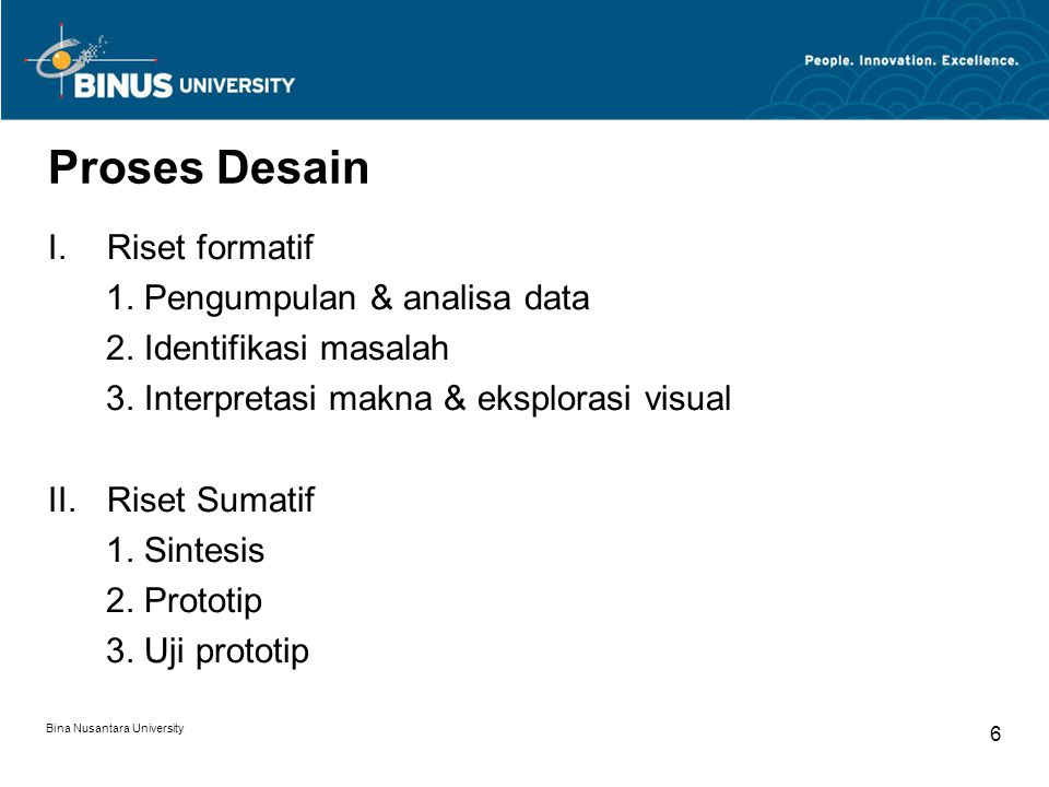 Bina Nusantara University 6 Proses Desain I.Riset formatif 1. Pengumpulan & analisa data 2. Identifikasi masalah 3. Interpretasi makna & eksplorasi vi