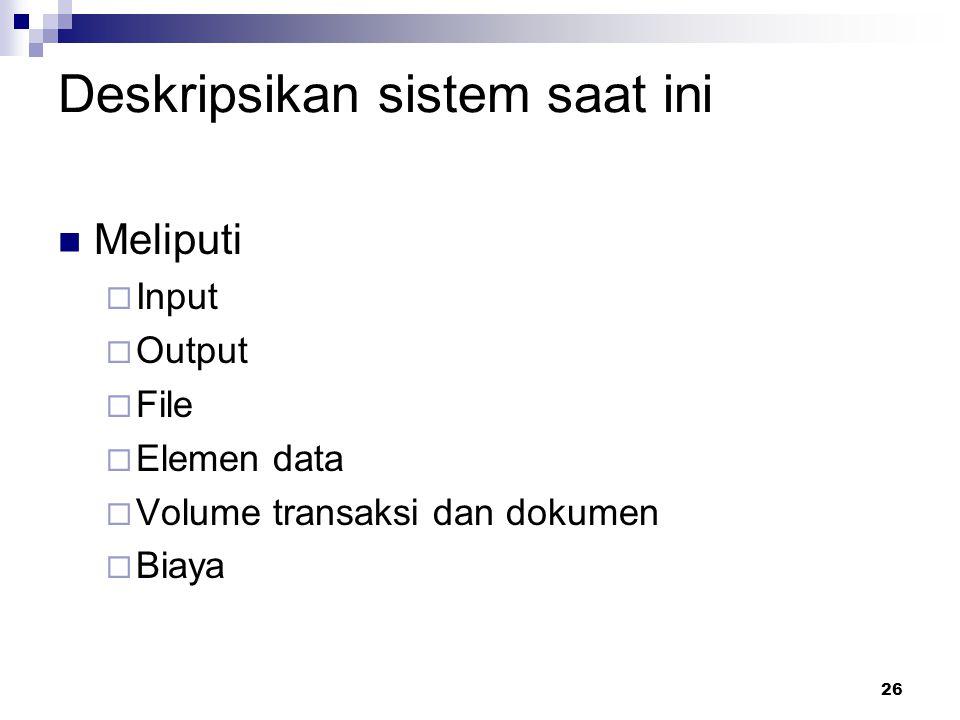 26 Deskripsikan sistem saat ini Meliputi  Input  Output  File  Elemen data  Volume transaksi dan dokumen  Biaya