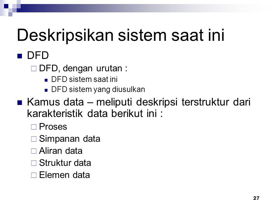 27 Deskripsikan sistem saat ini DFD  DFD, dengan urutan : DFD sistem saat ini DFD sistem yang diusulkan Kamus data – meliputi deskripsi terstruktur dari karakteristik data berikut ini :  Proses  Simpanan data  Aliran data  Struktur data  Elemen data