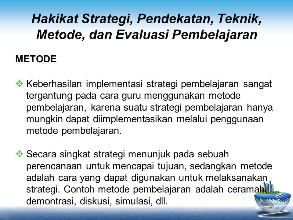 Hakikat Strategi, Pendekatan, Teknik, Metode, dan Evaluasi Pembelajaran METODE  Keberhasilan implementasi strategi pembelajaran sangat tergantung pad