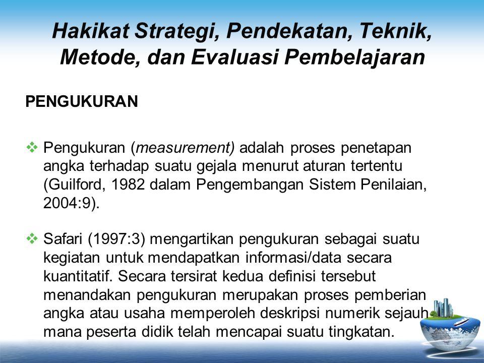Hakikat Strategi, Pendekatan, Teknik, Metode, dan Evaluasi Pembelajaran PENGUKURAN  Pengukuran (measurement) adalah proses penetapan angka terhadap s